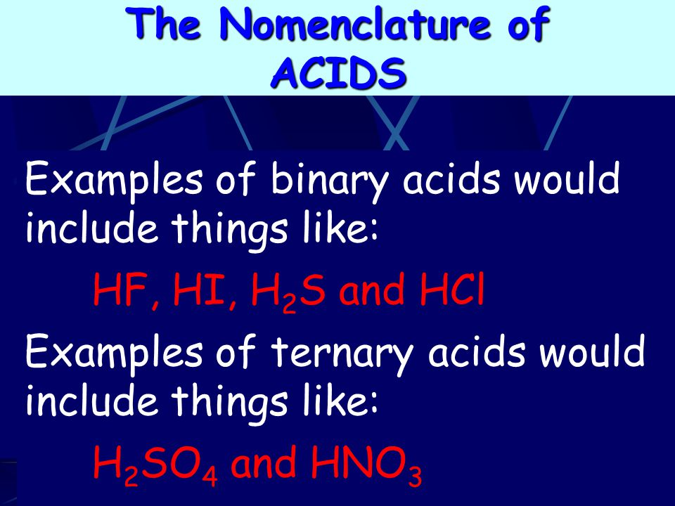 The Nomenclature of ACIDS. Examples of binary acids would include things like: HF, HI, H2S and HCl.