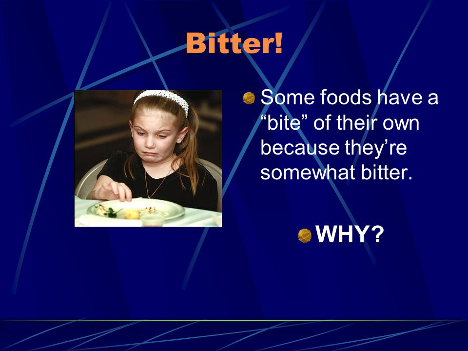 Bitter! Some foods have a bite of their own because they're somewhat bitter. WHY