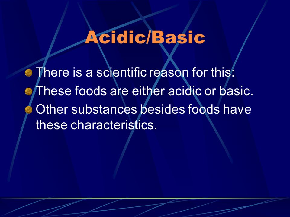 Acidic/Basic There is a scientific reason for this: