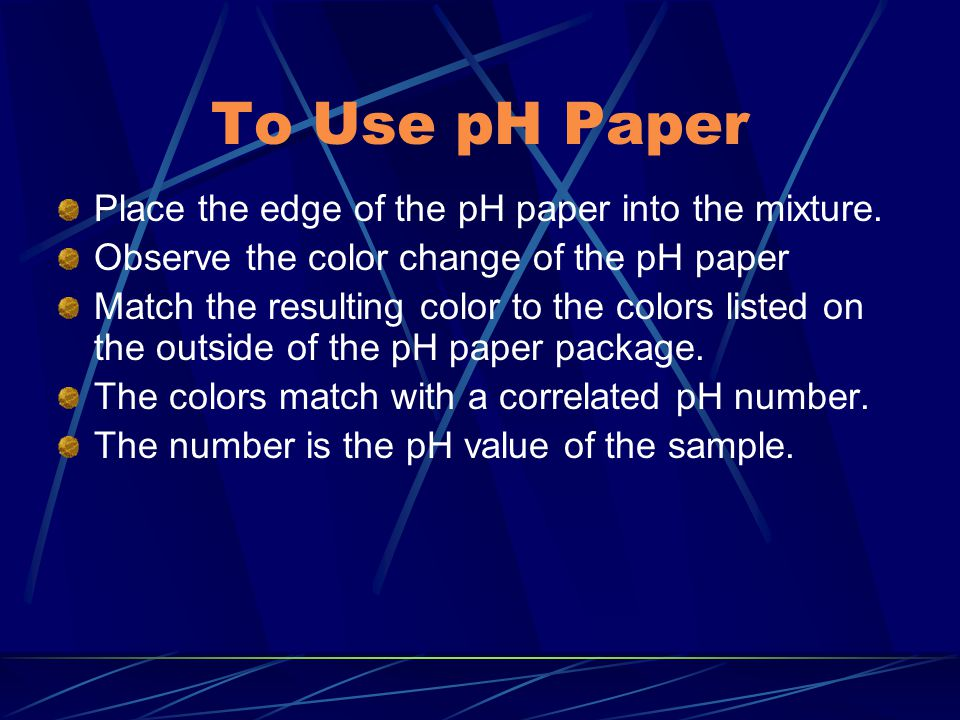 To Use pH Paper Place the edge of the pH paper into the mixture.
