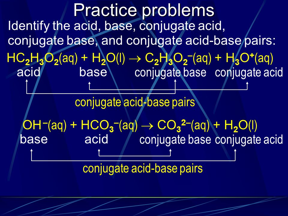 Practice problems Identify the acid, base, conjugate acid, conjugate base, and conjugate acid-base pairs: