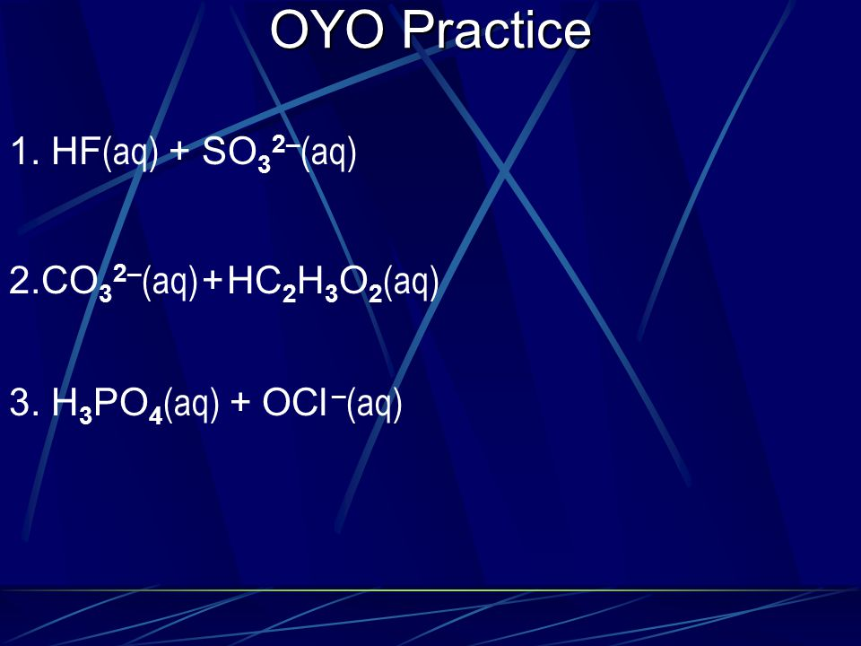 OYO Practice 1. HF(aq) + SO32–(aq) 2.CO32–(aq) + HC2H3O2(aq)