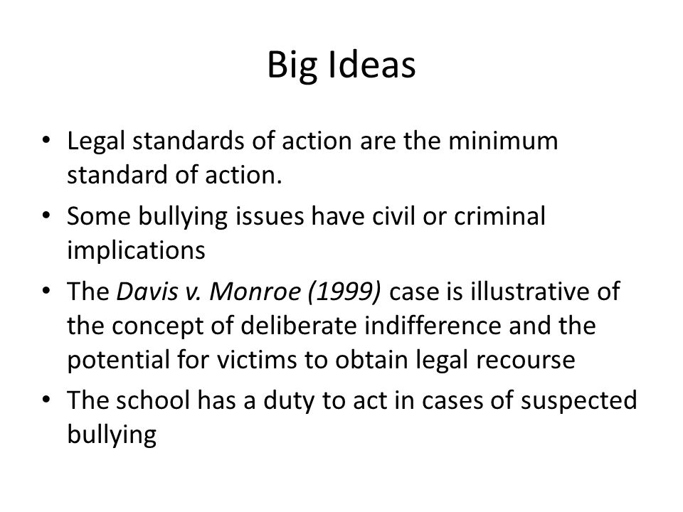 Big Ideas Legal standards of action are the minimum standard of action. Some bullying issues have civil or criminal implications.