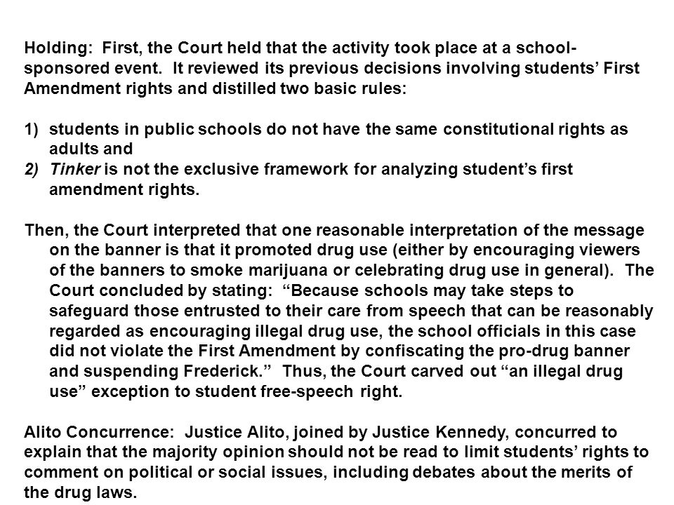 Holding: First, the Court held that the activity took place at a school-sponsored event. It reviewed its previous decisions involving students' First Amendment rights and distilled two basic rules: