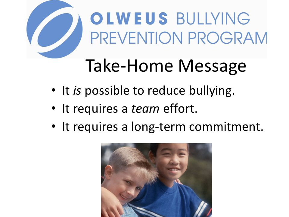 Take-Home Message It is possible to reduce bullying.