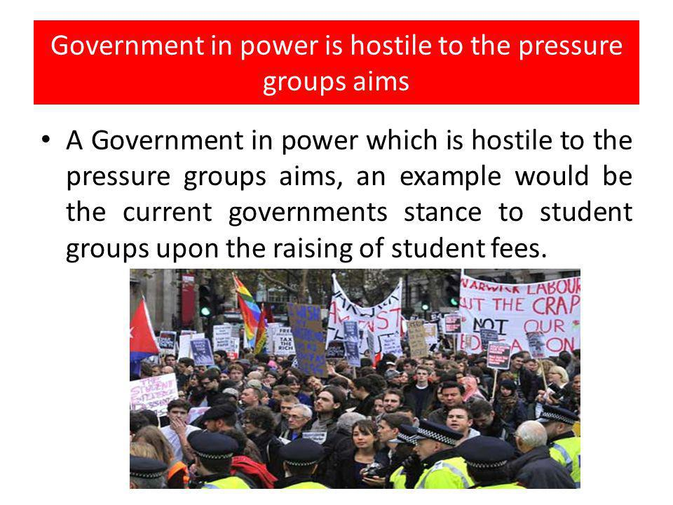 Government in power is hostile to the pressure groups aims