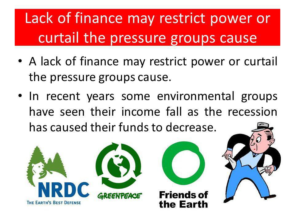 Lack of finance may restrict power or curtail the pressure groups cause