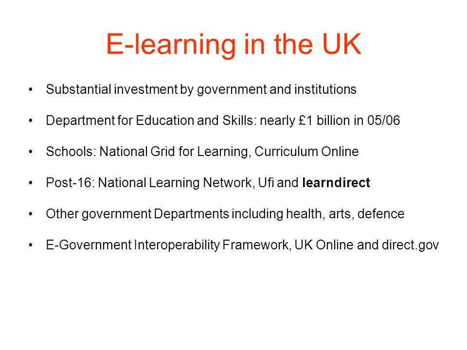 E-learning in the UK Substantial investment by government and institutions. Department for Education and Skills: nearly £1 billion in 05/06.