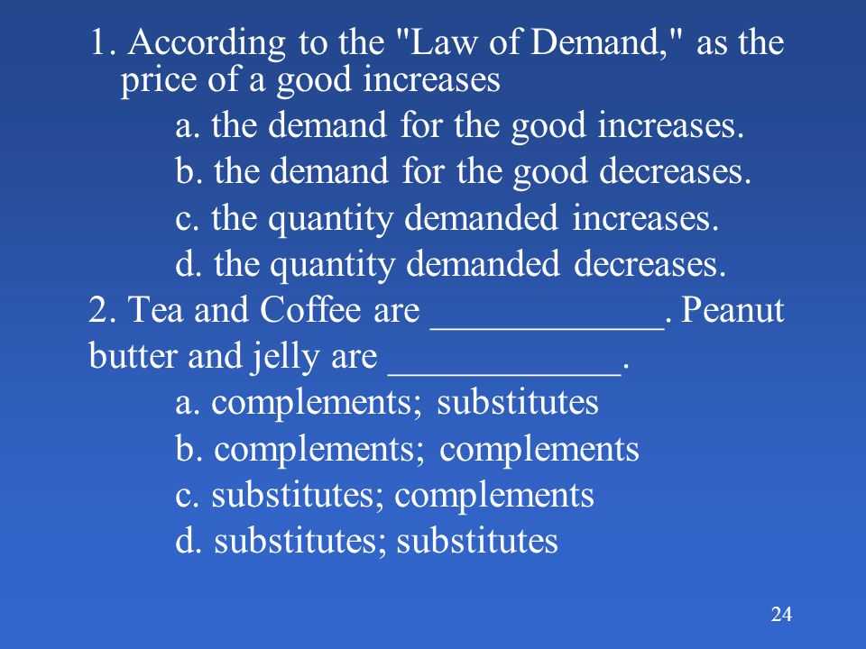 1. According to the Law of Demand, as the price of a good increases