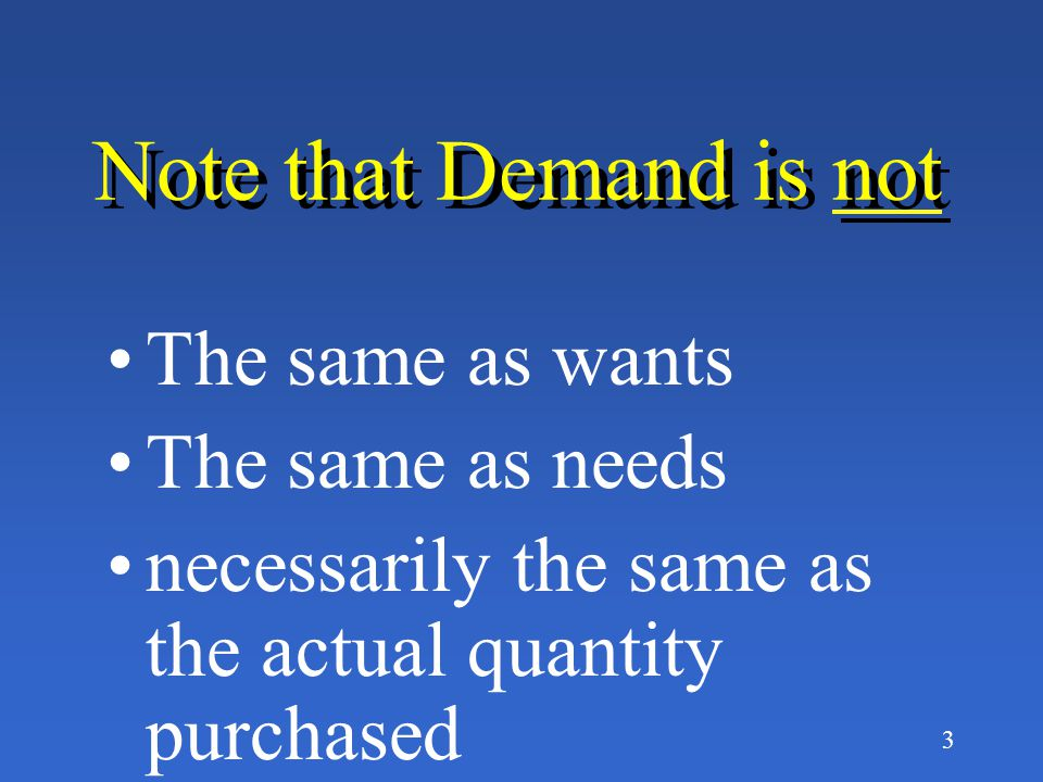 Note that Demand is not The same as wants The same as needs