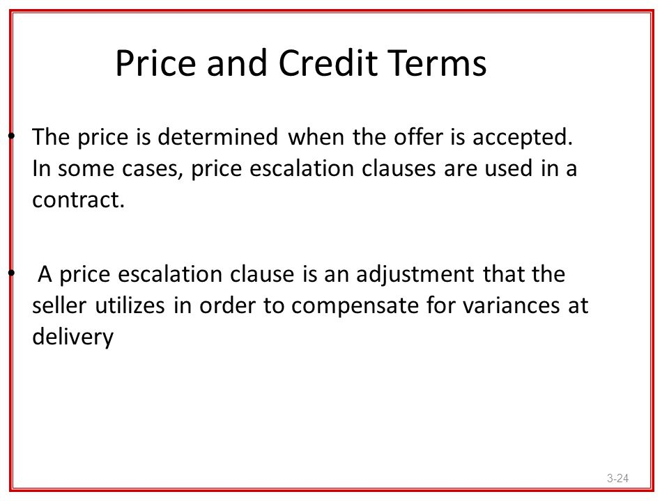 Price and Credit Terms The price is determined when the offer is accepted. In some cases, price escalation clauses are used in a contract.