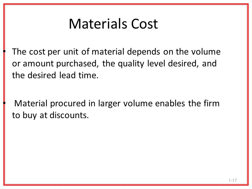 Materials Cost The cost per unit of material depends on the volume or amount purchased, the quality level desired, and the desired lead time.
