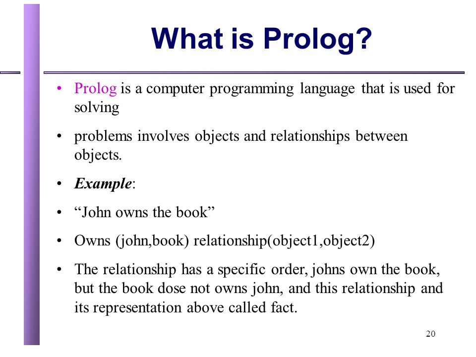 What is Prolog Prolog is a computer programming language that is used for solving. problems involves objects and relationships between objects.