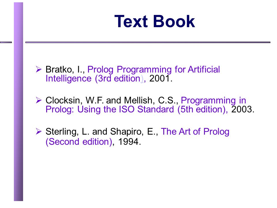 Text Book Bratko, I., Prolog Programming for Artificial Intelligence (3rd edition), 2001.