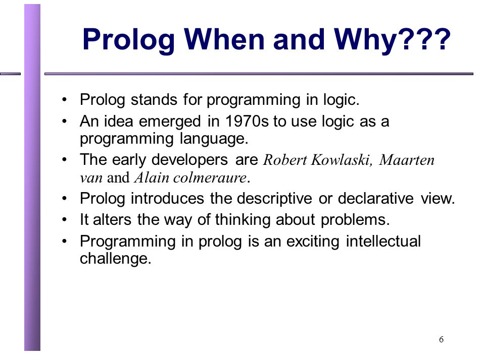 Prolog When and Why Prolog stands for programming in logic.