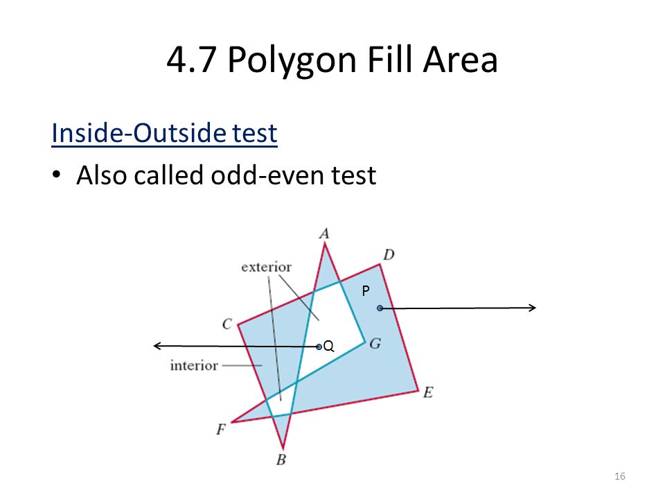 4.7 Polygon Fill Area Inside-Outside test Also called odd-even test P