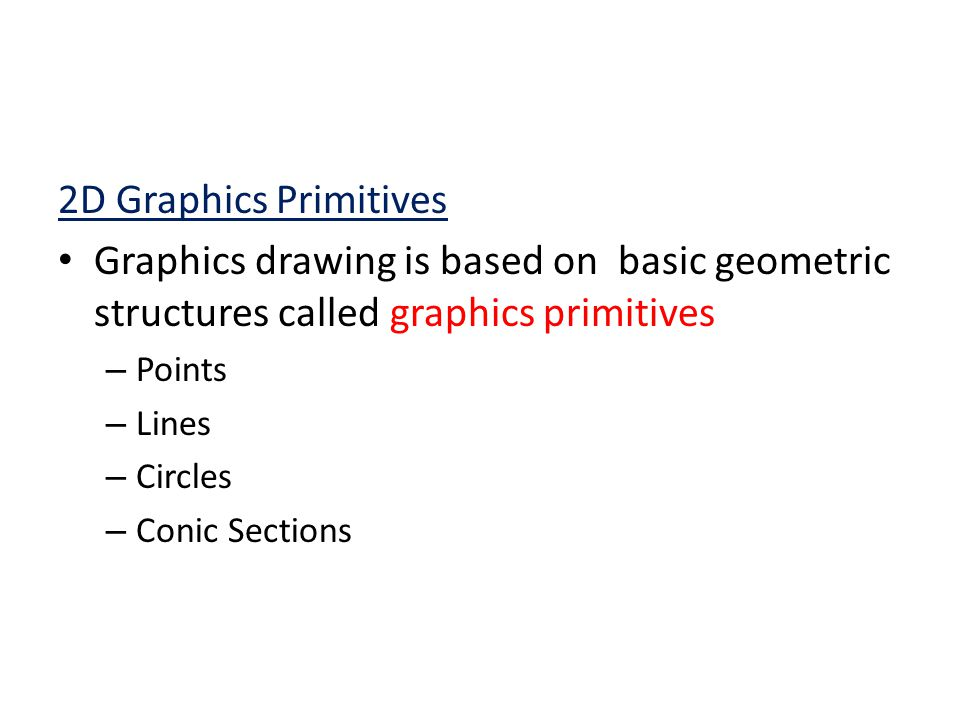 2D Graphics Primitives Graphics drawing is based on basic geometric structures called graphics primitives.
