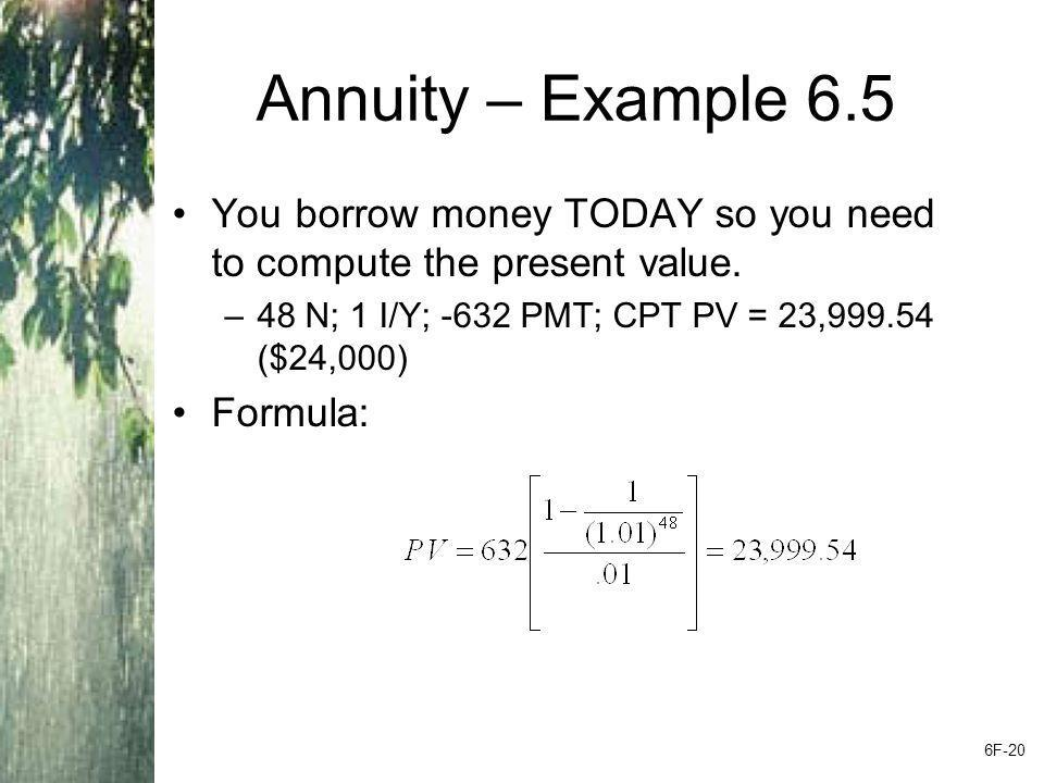Annuity – Example 6.5 You borrow money TODAY so you need to compute the present value. 48 N; 1 I/Y; -632 PMT; CPT PV = 23,999.54 ($24,000)