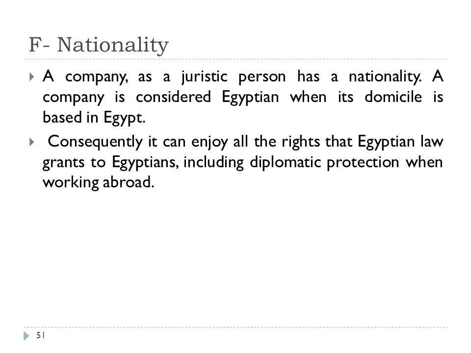 F- Nationality A company, as a juristic person has a nationality. A company is considered Egyptian when its domicile is based in Egypt.
