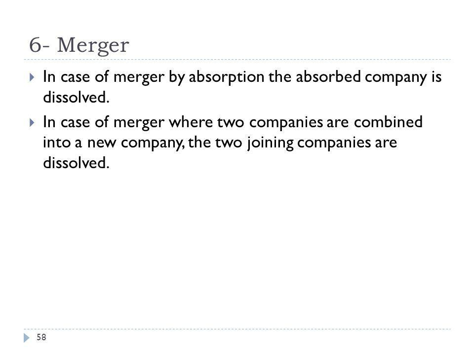 6- Merger In case of merger by absorption the absorbed company is dissolved.