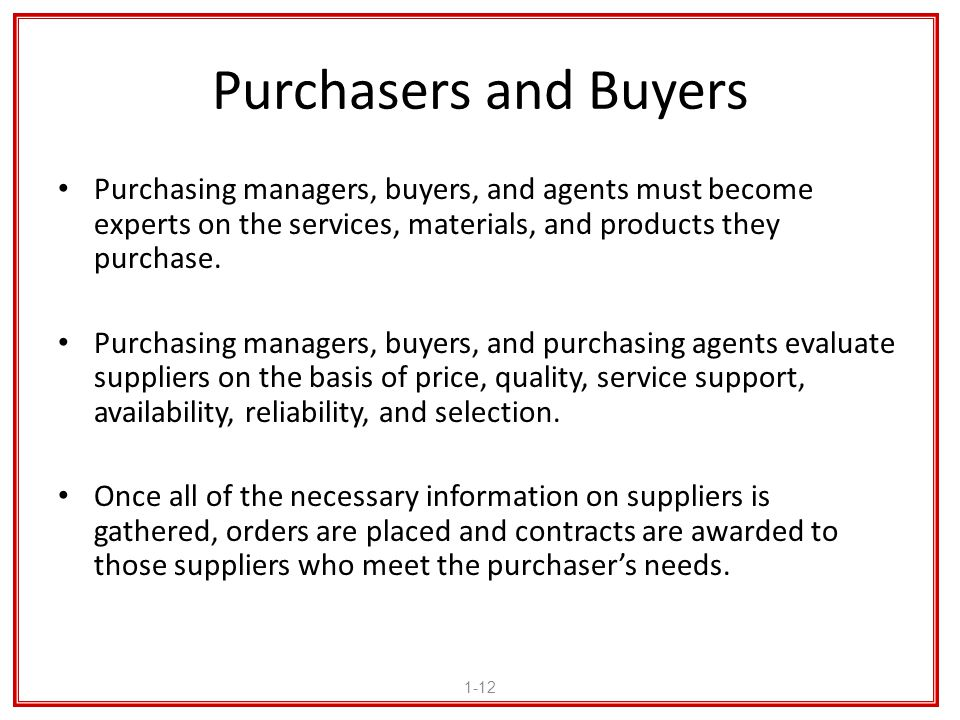 Purchasers and Buyers Purchasing managers, buyers, and agents must become experts on the services, materials, and products they purchase.