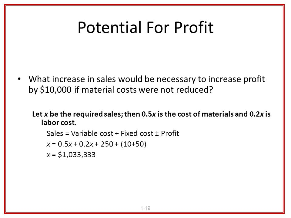 Potential For Profit What increase in sales would be necessary to increase profit by $10,000 if material costs were not reduced