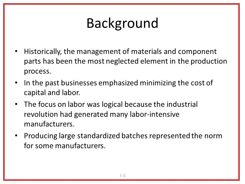 Background Historically, the management of materials and component parts has been the most neglected element in the production process.