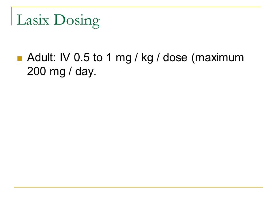 Lasix Dosing Adult: IV 0.5 to 1 mg / kg / dose (maximum 200 mg / day.