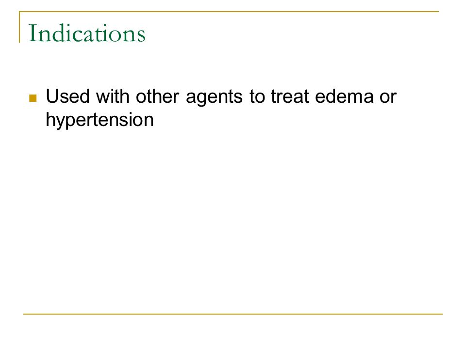 Indications Used with other agents to treat edema or hypertension