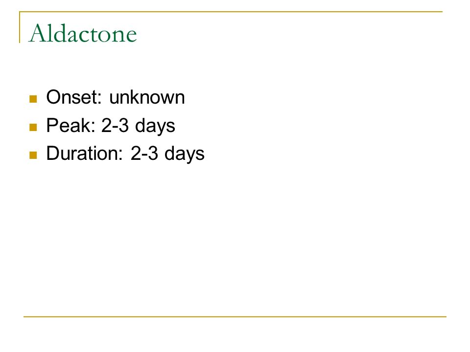 Aldactone Onset: unknown Peak: 2-3 days Duration: 2-3 days