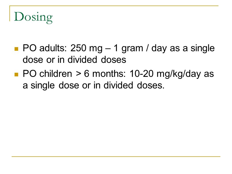 Dosing PO adults: 250 mg – 1 gram / day as a single dose or in divided doses.