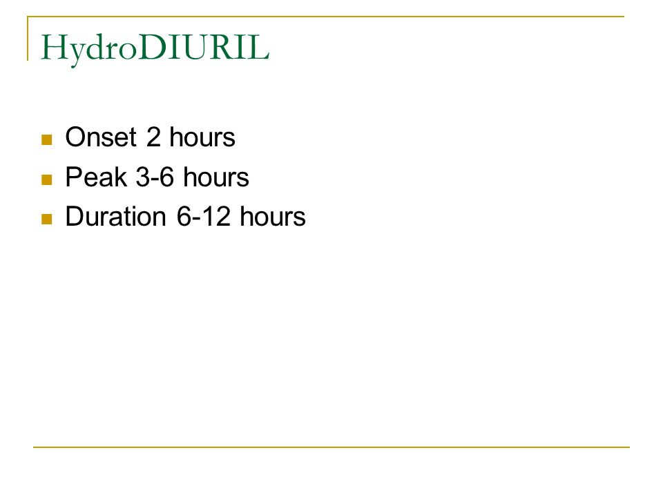 HydroDIURIL Onset 2 hours Peak 3-6 hours Duration 6-12 hours