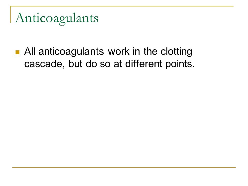 Anticoagulants All anticoagulants work in the clotting cascade, but do so at different points.