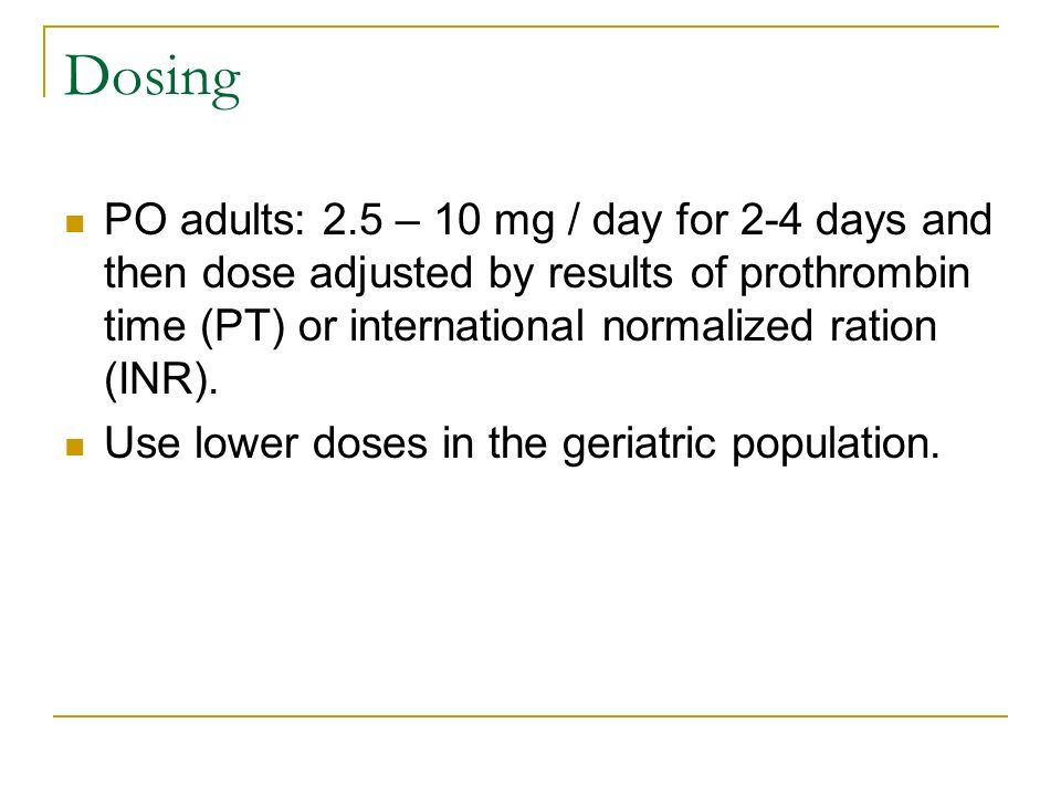 Dosing PO adults: 2.5 – 10 mg / day for 2-4 days and then dose adjusted by results of prothrombin time (PT) or international normalized ration (INR).