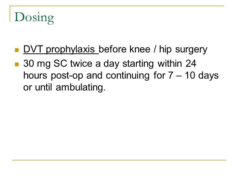 Dosing DVT prophylaxis before knee / hip surgery