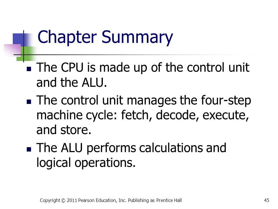 Chapter Summary The CPU is made up of the control unit and the ALU.