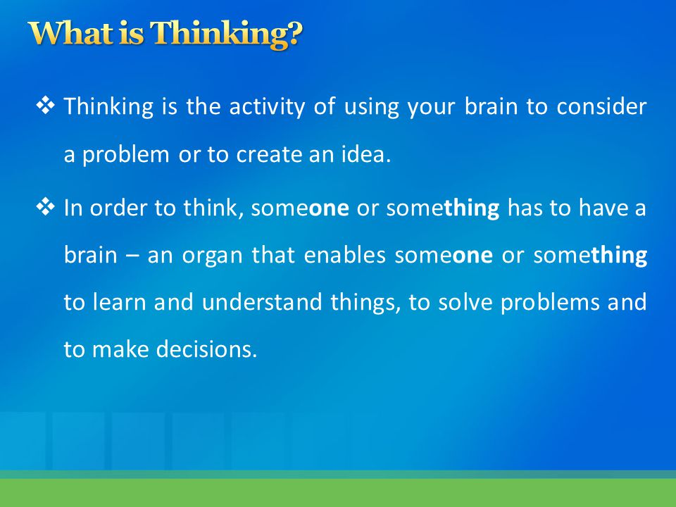 What is Thinking Thinking is the activity of using your brain to consider a problem or to create an idea.