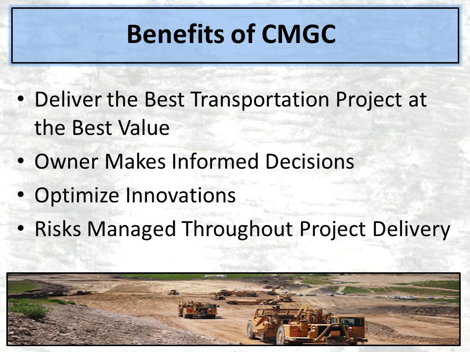 Benefits of CMGC Deliver the Best Transportation Project at the Best Value. Owner Makes Informed Decisions.