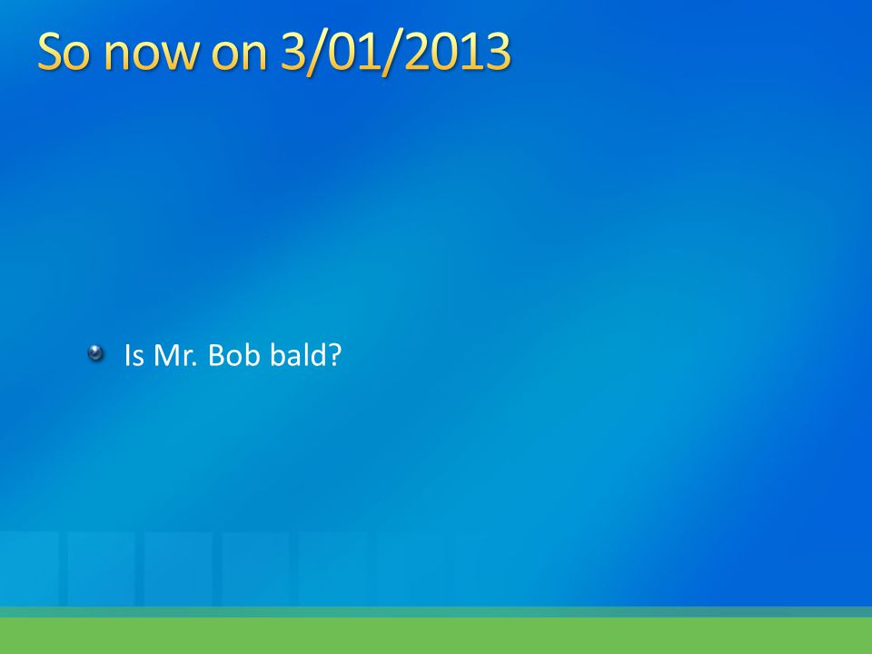 So now on 3/01/2013 Is Mr. Bob bald