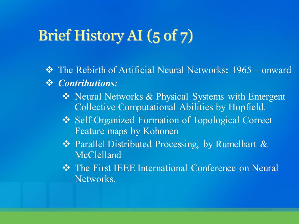 Brief History AI (5 of 7) The Rebirth of Artificial Neural Networks: 1965 – onward. Contributions: