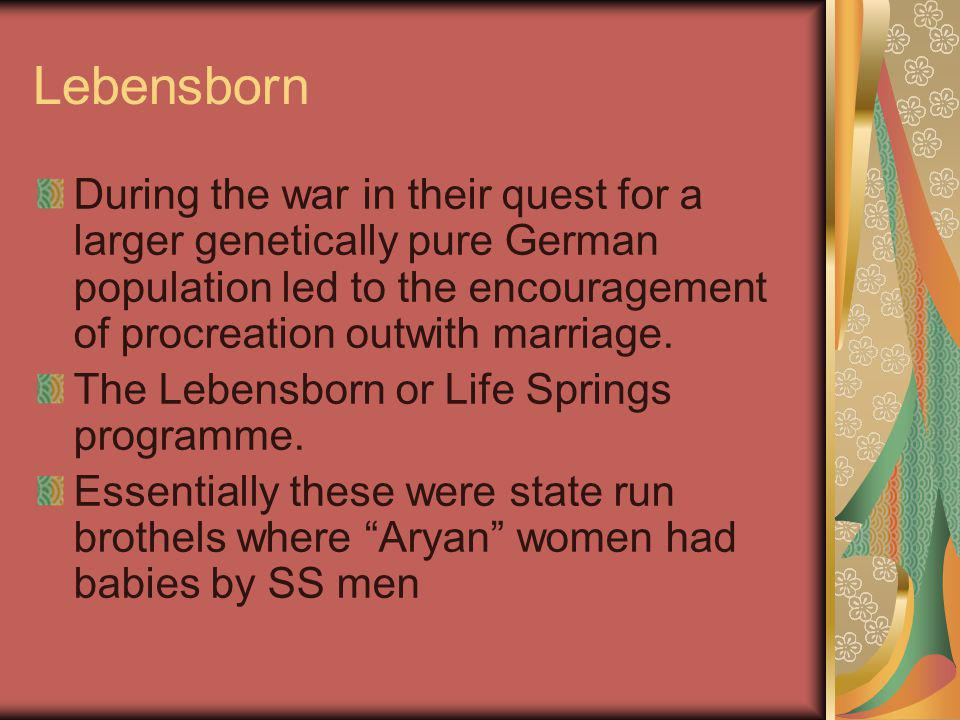 Lebensborn During the war in their quest for a larger genetically pure German population led to the encouragement of procreation outwith marriage.