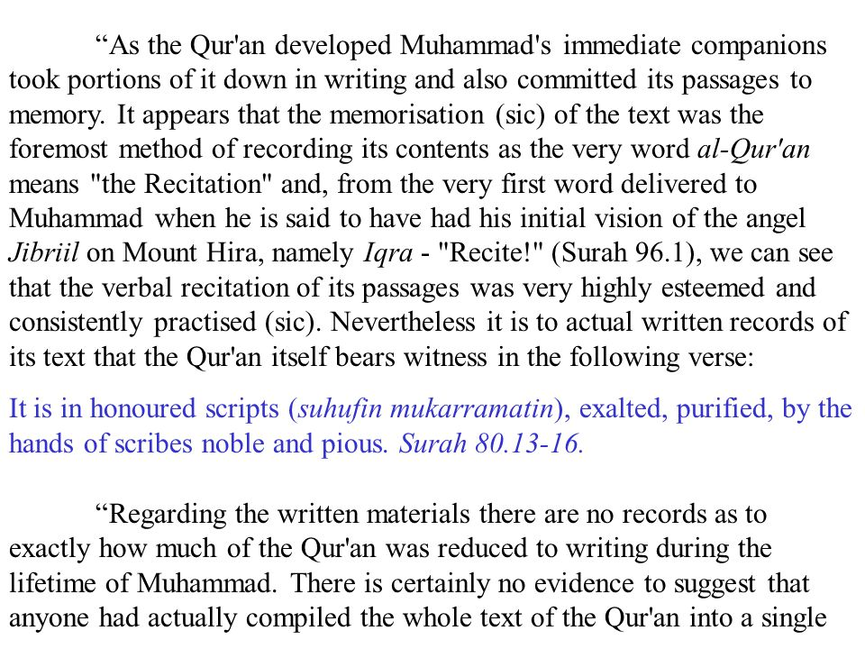 As the Qur an developed Muhammad s immediate companions took portions of it down in writing and also committed its passages to memory. It appears that the memorisation (sic) of the text was the foremost method of recording its contents as the very word al-Qur an means the Recitation and, from the very first word delivered to Muhammad when he is said to have had his initial vision of the angel Jibriil on Mount Hira, namely Iqra - Recite! (Surah 96.1), we can see that the verbal recitation of its passages was very highly esteemed and consistently practised (sic). Nevertheless it is to actual written records of its text that the Qur an itself bears witness in the following verse: