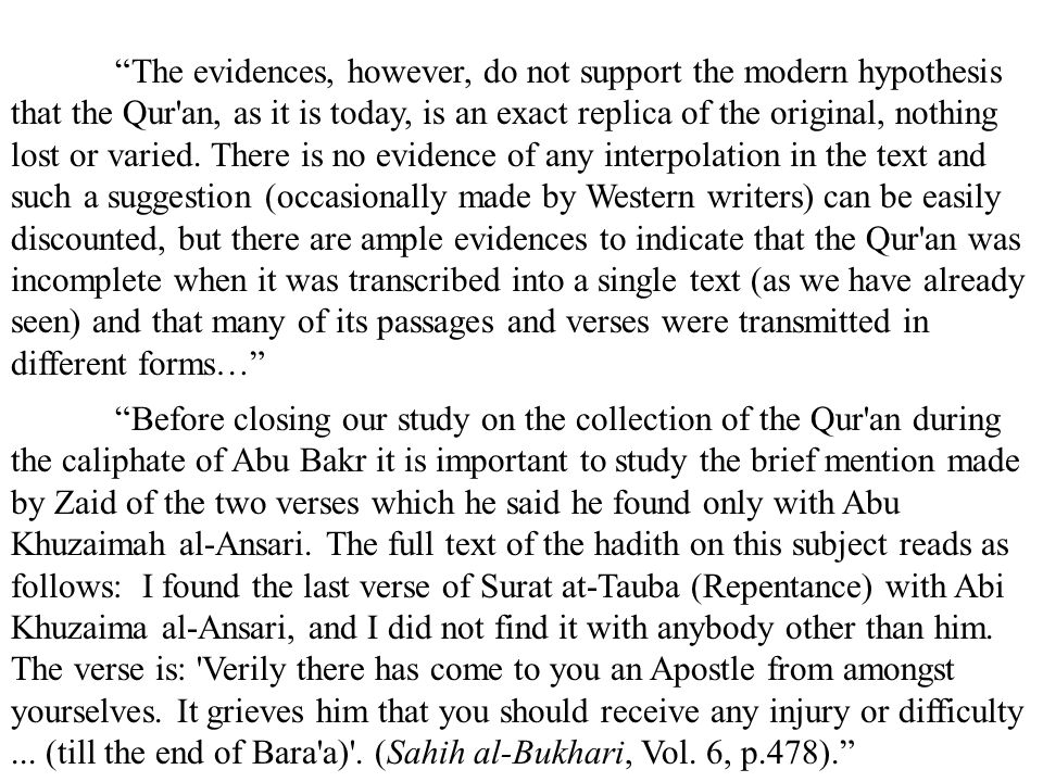 The evidences, however, do not support the modern hypothesis that the Qur an, as it is today, is an exact replica of the original, nothing lost or varied. There is no evidence of any interpolation in the text and such a suggestion (occasionally made by Western writers) can be easily discounted, but there are ample evidences to indicate that the Qur an was incomplete when it was transcribed into a single text (as we have already seen) and that many of its passages and verses were transmitted in different forms…