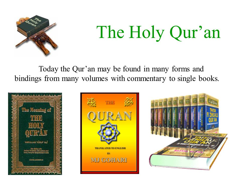 The Holy Qur'an Today the Qur'an may be found in many forms and bindings from many volumes with commentary to single books.