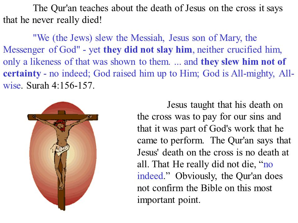 The Qur an teaches about the death of Jesus on the cross it says that he never really died!