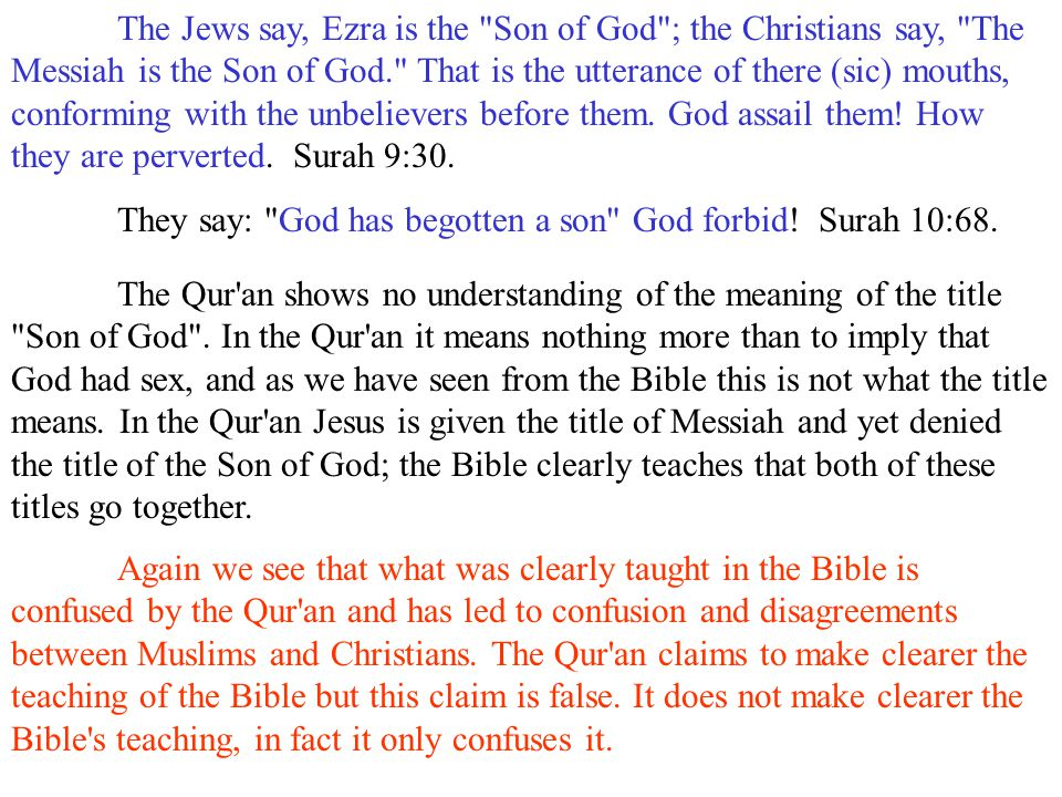 The Jews say, Ezra is the Son of God ; the Christians say, The Messiah is the Son of God. That is the utterance of there (sic) mouths, conforming with the unbelievers before them. God assail them! How they are perverted. Surah 9:30.