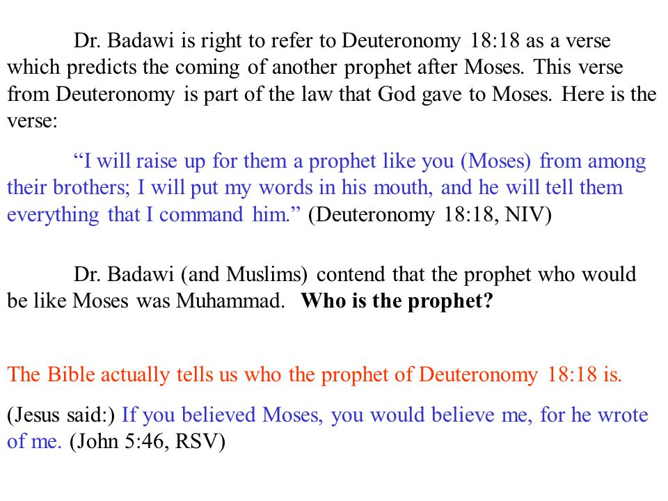 Dr. Badawi is right to refer to Deuteronomy 18:18 as a verse which predicts the coming of another prophet after Moses. This verse from Deuteronomy is part of the law that God gave to Moses. Here is the verse: