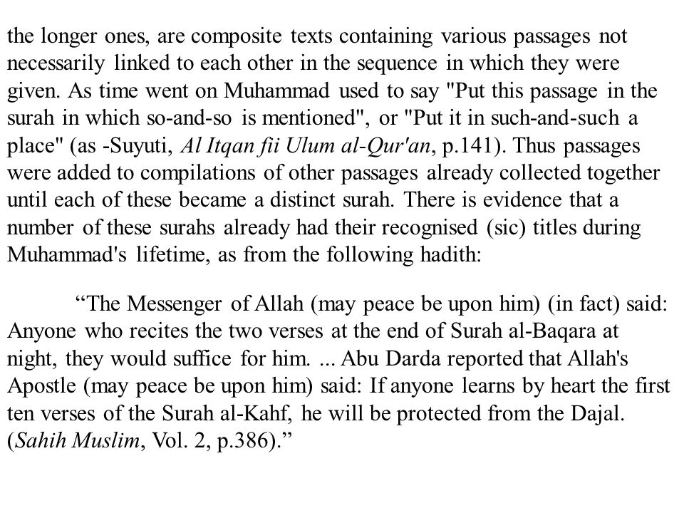 the longer ones, are composite texts containing various passages not necessarily linked to each other in the sequence in which they were given. As time went on Muhammad used to say Put this passage in the surah in which so-and-so is mentioned , or Put it in such-and-such a place (as -Suyuti, Al Itqan fii Ulum al-Qur an, p.141). Thus passages were added to compilations of other passages already collected together until each of these became a distinct surah. There is evidence that a number of these surahs already had their recognised (sic) titles during Muhammad s lifetime, as from the following hadith: