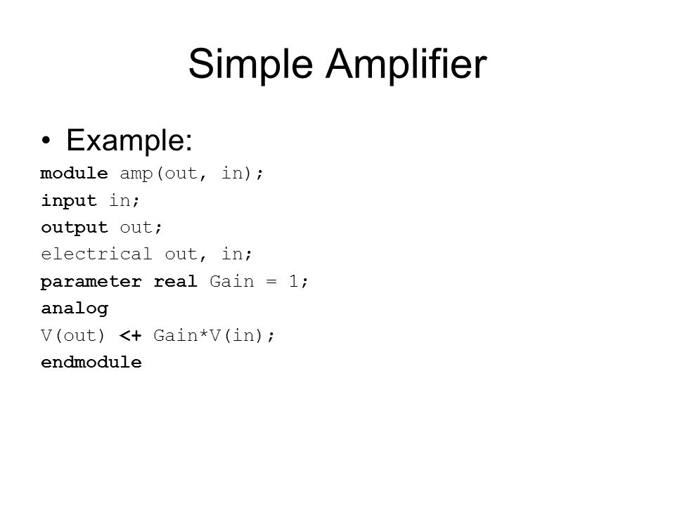 Simple Amplifier Example: module amp(out, in); input in; output out;