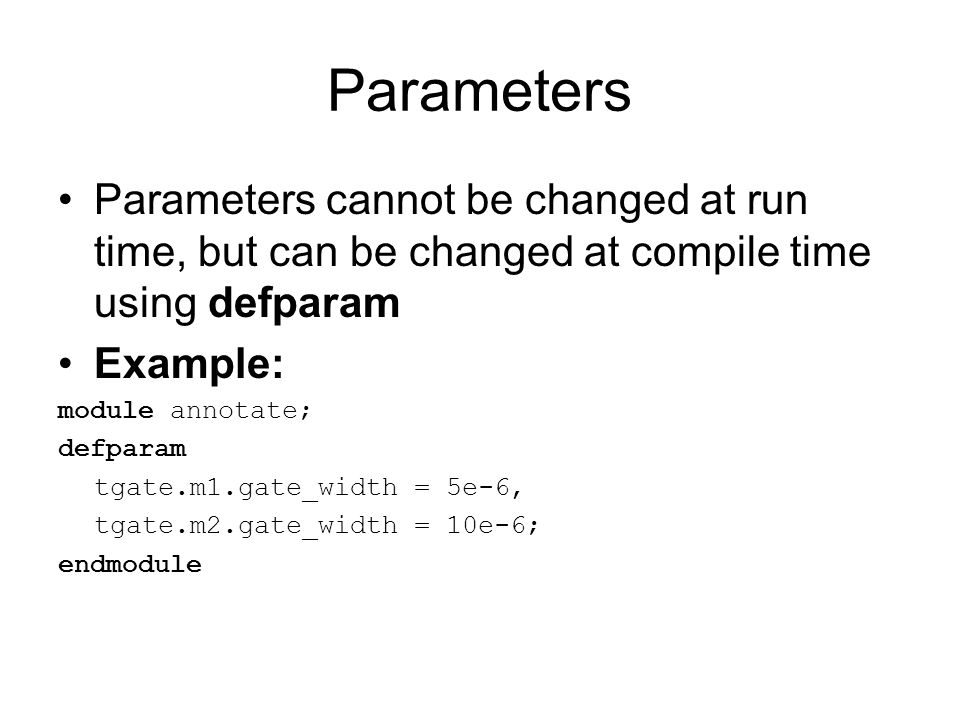 Parameters Parameters cannot be changed at run time, but can be changed at compile time using defparam.
